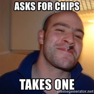 Good Guy Greg - asks for chips takes one