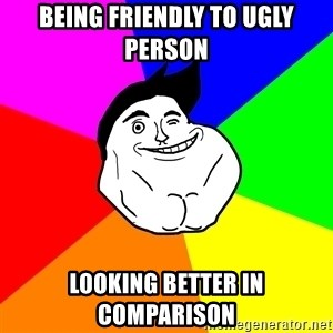 Never Alone Guy - being friendly to ugly person looking better in comparison