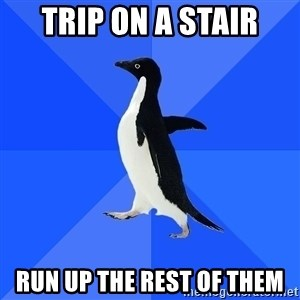 Socially Awkward Penguin - trip on a stair run up the rest of them