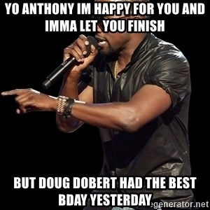 Kanye West - Yo anthony im happy for you and imma let  you finish but doug dobert had the best bday yesterday