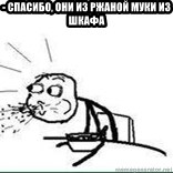 Cereal Guy Spit - - спасибо, они из ржаной муки из шкафа