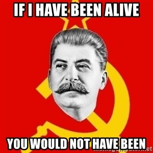 Stalin Says - IF I HAVE BEEN ALIVE YOU WOULD NOT HAVE BEEN