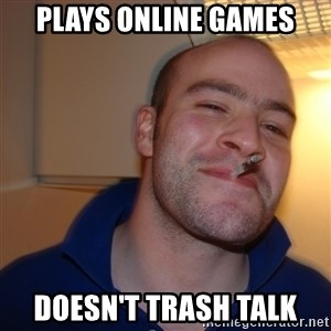 Good Guy Greg - plays online games Doesn't trash talk