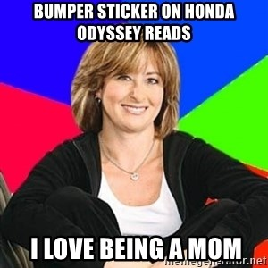 Sheltering Suburban Mom - Bumper sticker on honda odyssey reads  I love being a mom