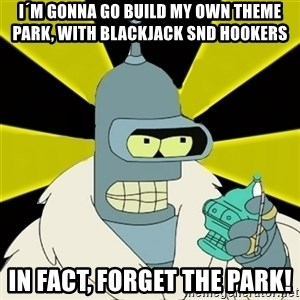 Bender IMHO - i´m gonna go build my own theme park, with blackjack snd hookers in fact, forget the park!