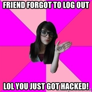 Idiot Nerd Girl - friend forgot to log out lol you just got hacked!