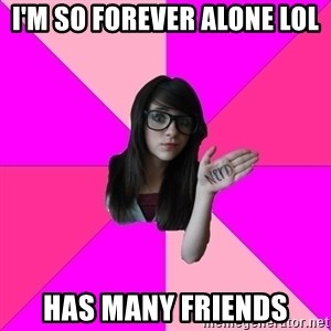 Idiot Nerd Girl - i'm so forever alone lol has many friends