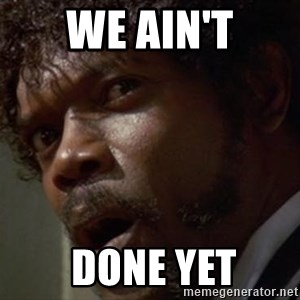 Angry Samuel L Jackson - We Ain't  Done Yet