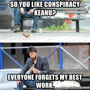 Sad Keanu - so you like conspiracy keanu? everyone forgets my best work.