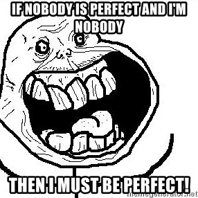 Happy Forever Alone - If nobody is perfect and i'm nobody then I must be perfect!