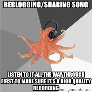Music Nerd Octopus - reblogging/sharing song listen to it all the way through first to make sure it's a high quality recording