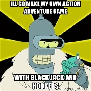 Bender IMHO - Ill go make my own Action Adventure game WITH BLACK JACK AND HOOKERS