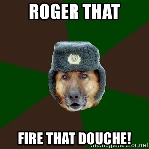 army-dog - Roger that Fire that Douche!