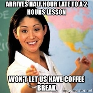 unhelpful teacher - arrives half hour late to a 2 hours lesson won't let us have coffee break