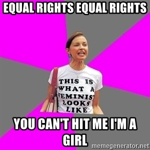 Feminist Cunt - EQUAL RIGHTS EQUAL RIGHTS YOU CAN'T HIT ME I'M A GIRL