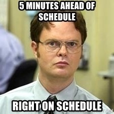 Dwight Shrute - 5 minutes ahead of schedule right on schedule
