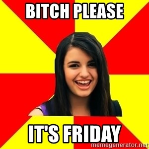 Rebecca Black Meme - BITCH PLEASE IT'S FRIDAY