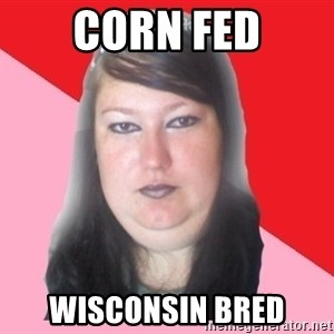 Fat  - corn fed wisconsin bred