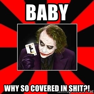 Typical Joker - Baby Why so covered in shit?!