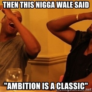 "Kanye and Jay - Then This nigga Wale Said ""Ambition is a CLASSIC"""