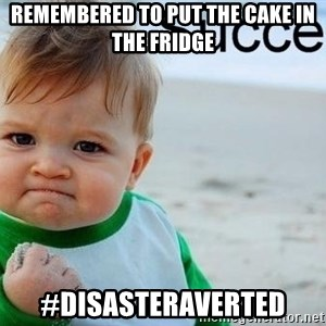 success baby - Remembered to put the cake in the fridge #DisasterAverted