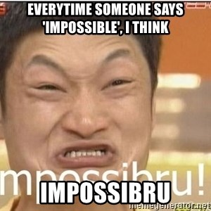 Impossibru Guy - Everytime someone says 'impossible', I think impossibru