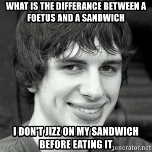 Creepy smile guy - what is the differance between a foetus and a sandwich i don't jizz on my sandwich before eating it