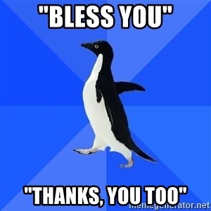 "Socially Awkward Penguin - ""bless you"" ""thanks, you too"""