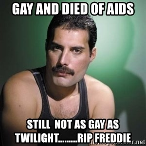 Freddie Mercury - Gay and died of aids still  not as gay as twilight.........RIP Freddie