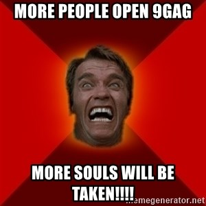 Angry Arnold - more people open 9gag more souls will be taken!!!!