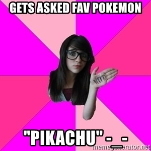 "Idiot Nerd Girl - Gets asked fav pokemon ""pikachu"" -_-"