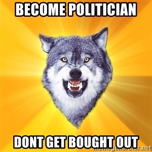 Courage Wolf - become politician  dont get bought out