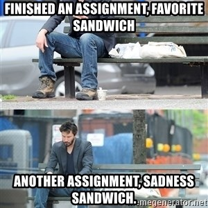 Keanu Reeves - Finished an assignment, favorite sandwich Another assignment, sadness sandwich.
