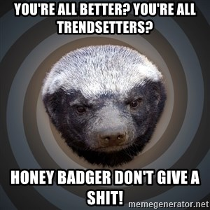 Fearless Honeybadger - you're all better? you're all trendsetters? honey badger don't give a shit!