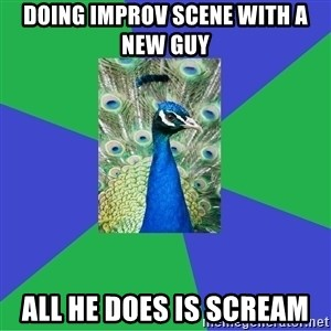 Performing Arts Peacock - Doing improv scene with a new guy all he does is scream