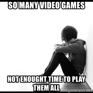 First World Problems - So many video games not enought time to play them all