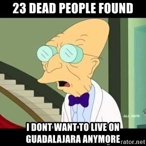 I dont want to live on this planet - 23 dead people found i dont want to live on guadalajara anymore