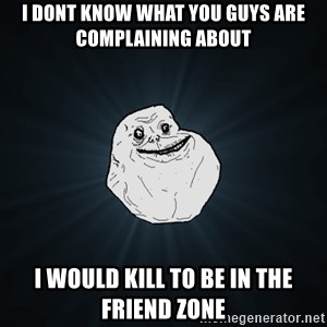 Forever Alone - i dont know what you guys are complaining about i would kill to be in the friend zone