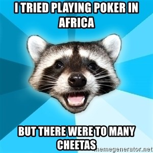 Lame Pun Coon - I tried playing poker in africa but there were to many cheetas