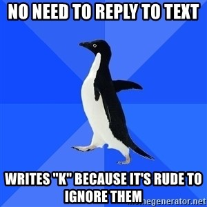 "Socially Awkward Penguin - No need to reply to text writes ""k"" because it's rude to ignore them"
