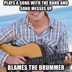 Guitar douchebag - Plays a song with the band and song messes up Blames the drummer