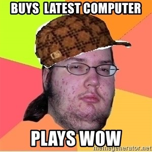Scumbag nerd - Buys  latest computer PLays wow