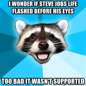 Lame Pun Coon - i wonder if steve jobs life flashed before his eyes too bad it wasn't supported