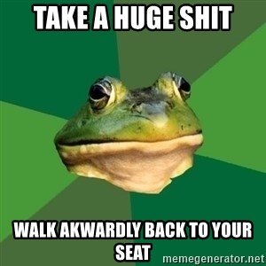 Foul Bachelor Frog - Take a huge shit walk akwardly back to your seat