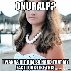 StupidBitch - Onuralp? I wanna hit him so hard that my face look like this
