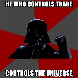 Vadermemes - HE WHO CONTROLS TRADE CONTROLS THE UNIVERSE