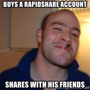 Good Guy Greg - buys a rapidshare account shares with his friends