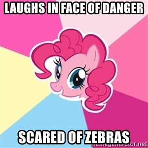Pinkie Pie - Laughs in face of danger Scared of zebras