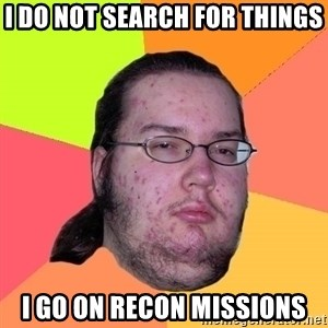 gordo granudo - I Do not search for things i go on recon missions