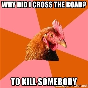 Anti Joke Chicken - WHY DID I CROSS THE ROAD? to kill somebody